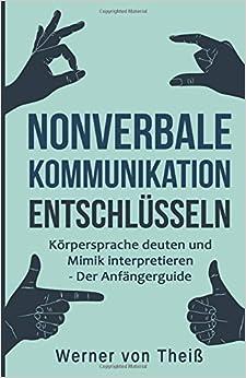 Nonverbale Kommunikation entschlüsseln: Körpersprache deuten und Mimik interpretieren - Der Anfängerguide. (Kommunikation, Körpersprache, Gefühle, ... Emotion, Sozialkompetenz, Mimik)