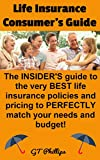 Life Insurance Consumer's Guide: The INSIDER'S Guide to the very BEST life insurance policies and pricing to PERFECTLY match your needs and budget!
