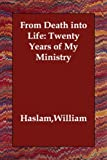 From Death into Life Twenty Years of My, William Haslam, 1406813907