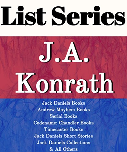 J.A. KONRATH: SERIES READING ORDER: JACK DANIELS BOOKS, ANDREW MAYHEM BOOKS, SERIAL BOOKS, CODENAME: CHANDLER BOOKS, TIMECASTER BOOKS, STANDALONE NOVELS, SHORT STORIES BY J.A. KONRATH