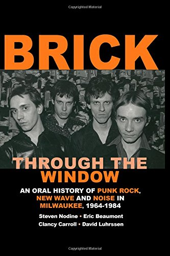 Brick Through the Window: An Oral History of Milwaukee Music of the 70's & 80;s (Volume 1)