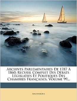 Archives Parlementaires De 1787 À 1860: Recueil Complet Des Débats Législatifs Et Politiques Des Chambres Françaises, Volume 99... (French Edition)