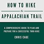 How to Hike the Appalachian Trail: A Comprehensive Guide to Plan and Prepare for a Successful Thru-Hike | Chris Cage