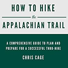 How to Hike the Appalachian Trail: A Comprehensive Guide to Plan and Prepare for a Successful Thru-Hike Audiobook by Chris Cage Narrated by John E Broussard