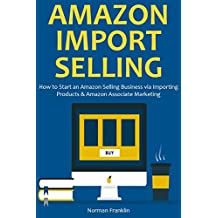 AMAZON IMPORT SELLING: How to Start an Amazon Selling Business via Importing Products & Amazon Associate Marketing