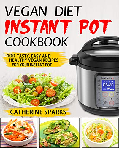 Vegan Diet Instant Pot Cookbook: 100 Tasty, Easy and Healthy Vegan Recipes for Your Instant Pot by Catherine  Sparks