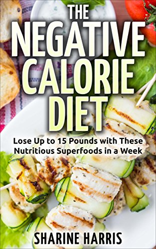 The Negative Calorie Diet: Lose Up to 15 Pounds with These Nutritious Superfoods in a Week+ **FREE E-BOOK included (Negative Calorie Foods, Low Carb, Superfoods)