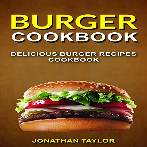 Burger Cookbook: Delicious Burger Recipes Cookbook by Jonathan Taylor