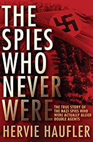 The Spies Who Never Were: The True Story of the Nazi Spies Who Were Actually Allied Double Agents (English Edi
