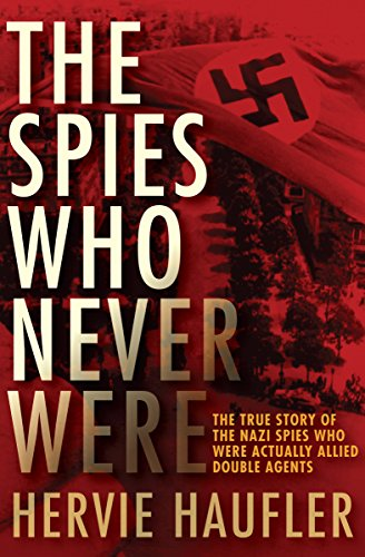 The Spies Who Never Were: The True Story of the Nazi Spies Who Were Actually Allied Double Agents cover