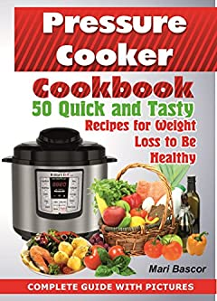 Pressure Cooker Cookbook:: 50 Quick and Tasty Recipes For  Weight Loss To Be Healthy ( Pressure Cooker Recipes, Weight Loss Book, pressure cooker recipes cookbook