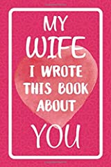 My Wife I Wrote This Book About You: Fill In The Blank Book For What You Love About Your Wife. Perfect For Your Wife's Birthday, Wedding Anniversary, Christmas Or Just To Show Your Wife You Love Her! Paperback