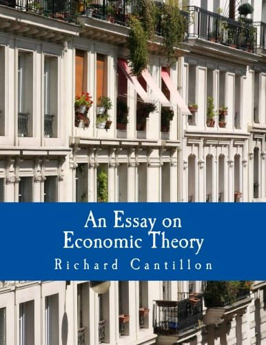 richard cantillons essay on economic theory Essay on the nature of trade in general ( french : essai sur la nature du commerce en général ) is a book about economics by richard cantillon  written around 1730, and published in french in 1755.