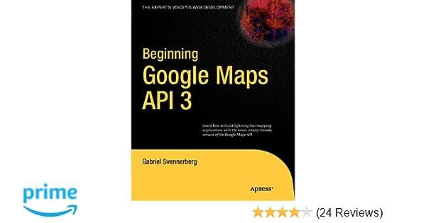 Beginning Google Maps API 3: Gabriel Svennerberg: 9781430228028