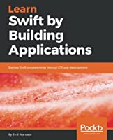 Learn Swift by Building Applications: Explore Swift programming through iOS app development Front Cover