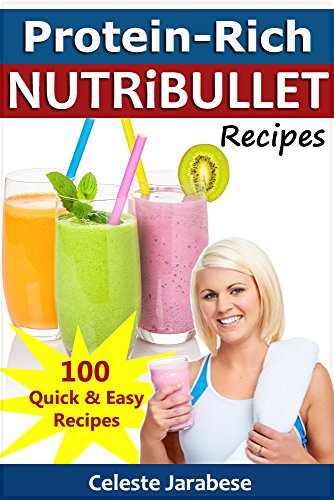 Protein-Rich NUTRiBULLET Recipes: 100 Quick, Easy and Tasty Protein-Rich Smoothie Recipes