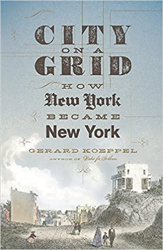 City On A Grid How New York Became New York Gerard Koeppel