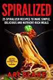 Spiralized: 25 Spiralizer Recipes To Make Simple, Delicious And Nutrient-Rich Meals