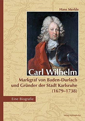 Carl Wilhelm - Markgraf von Baden-Durlach und Gründer der Stadt Karlsruhe (1679-1738): Eine Biografie