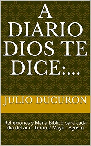 A Diario DIOS TE DICE:...: Reflexiones y Maná Bíblico para cada día del año. Tomo 2 Mayo - Agosto (Spanish Edition)