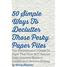 50 Simple Ways To Declutter Those Pesky Paper Piles: The Procrastinator's Guide To Paper That Does NOT Require Long Attention Spans or Complicated Decision-Making