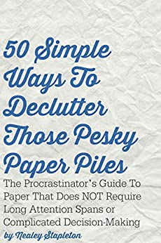 50 Simple Ways To Declutter Those Pesky Paper Piles: The Procrastinator's Guide To Paper That Does NOT Require Long Attention Spans or Complicated Decision-Making by [Stapleton, Nealey]
