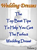 Wedding Dresses (Volume 3): The Top Best Tips To Help You Get The Perfect Wedding Dress!