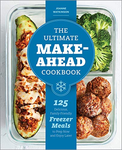 The Ultimate Make-Ahead Cookbook: 125 Delicious, Family-Friendly Freezer Meals to Prep Now and Enjoy Later by JoAnne Watkinson