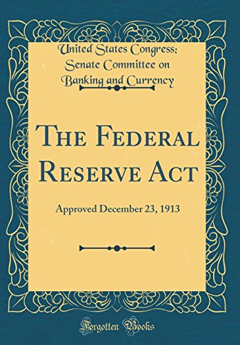 The Federal Reserve Act: Approved December 23, 1913 (Classic Reprint) (Federal Reserve Currency)