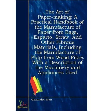 Download The Art of Paper-making; A Practical Handbook of the Manufacture of Paper from Rags, Esparto, Straw, And Other Fibrous Materials, Including the Manufacture of Pulp from Wood Fibre. With a Description of the Machinery and Appliances Used (Paperback) - Common ebook