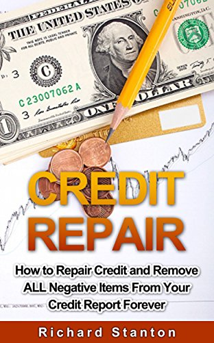 Credit Repair: How To Repair Credit And Remove ALL Negative Items From Your Credit Report Forever by [Stanton, Richard]
