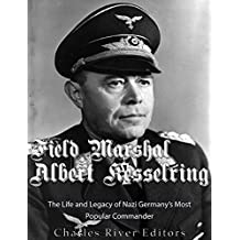 Field Marshal Albert Kesselring: The Life and Legacy of Nazi Germany's Most Popular Commander