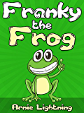 FRANKY THE FROG (Bedtime Stories For Kids Ages 4-8): Short Stories for Kids, Kids Books, Bedtime Stories For Kids, Children Books, Early Readers (Fun Time Series for Early Readers Book 3)