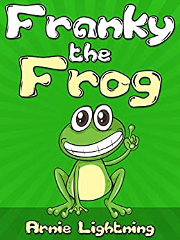 FRANKY THE FROG (Bedtime Stories For Kids Ages 4-8): Short Stories for Kids, Kids Books, Bedtime Stories For Kids, Children Books, Early Readers (Fun Time Series for Early Readers Book 3) by [Lightning, Arnie]
