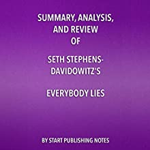 Summary, Analysis, and Review of Seth Stephens-Davidowitz's 'Everybody Lies: Big Data, New Data, and What the Internet Can Tell Us About Who We Really Are' Audiobook by  Start Publishing Notes Narrated by Michael Gilboe