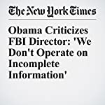 Obama Criticizes FBI Director: 'We Don't Operate on Incomplete Information' | Gardiner Harris,Adam Goldman
