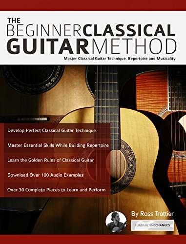 The Beginner Classical Guitar Method: Master Classical Guitar Technique, Repertoire and Musicality (Play Classical Guitar)