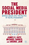 The Social Media President : Barack Obama and the Politics of Digital Engagement, Katz, James E. and Barris, Michael, 1137380845