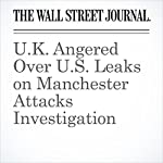 U.K. Angered Over U.S. Leaks on Manchester Attacks Investigation | Jenny Gross,Del Quentin Wilber,Julian E. Barnes