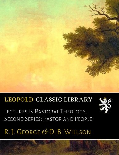 Read Online Lectures in Pastoral Theology. Second Series: Pastor and People ebook