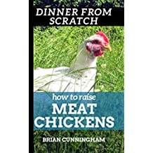 Dinner From Scratch: How To Raise Meat Chickens: A Complete Guide to Raising Better Tasting, Happier Chickens for Meat