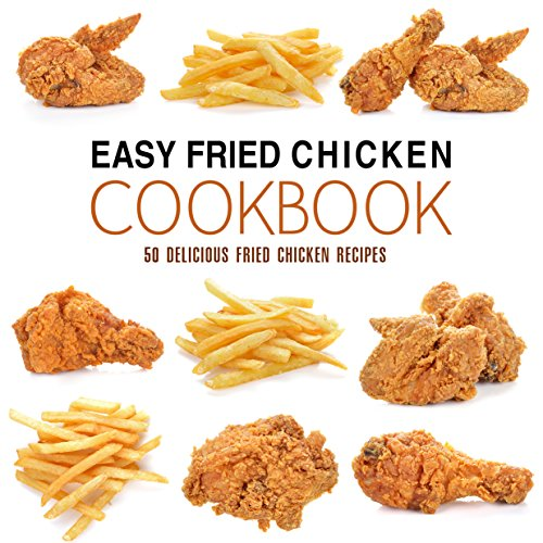Easy Fried Chicken Cookbook: 50 Delicious Fried Chicken Recipes (2nd Edition) by BookSumo Press