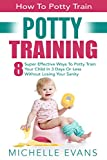 Potty Training: How To Potty Train - 8 Super Effective Ways To Potty Train Your Child In 3 Days Or Less Without Losing Your Sanity (Potty Training Boys, Potty Training Girls)