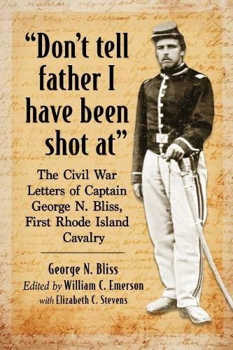 (Don't Tell Father I Have Been Shot at: The Civil War Letters of Captain George N. Bliss, First Rhode Island Cavalry )