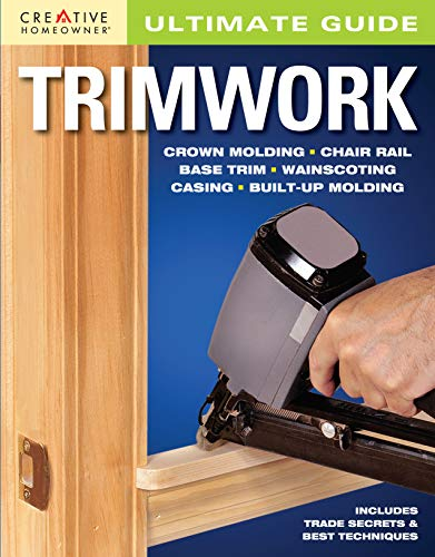 Ultimate Guide: Trimwork (Creative Homeowner) Crown Molding, Chair Rail, Base Trim, Wainscoting, Casing, Built-Up Molding, Includes Trade Secrets and Best Techniques (Home Improvement) (Chairs Rail)