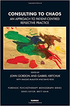 Consulting to Chaos: An Approach to Patient-Centred Reflective Practice (The Forensic Psychotherapy Monograph Series)