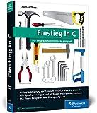 Einstieg in C: Für Programmiereinsteiger geeignet. Alle Grundlagen, spannende Beispielprojekte, Praxistipps