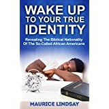 Wake Up To Your True Identity: Revealing The Biblical Nationality Of The So-Called African Americans