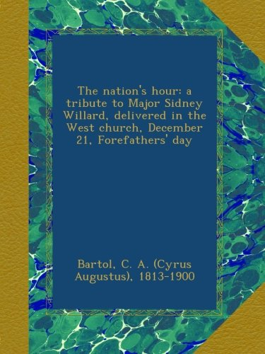Download The nation's hour: a tribute to Major Sidney Willard, delivered in the West church, December 21, Forefathers' day PDF