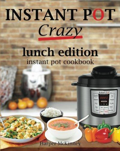 Instant Pot Crazy: Lunch Edition Instant Pot Cookbook by Harper McKinney